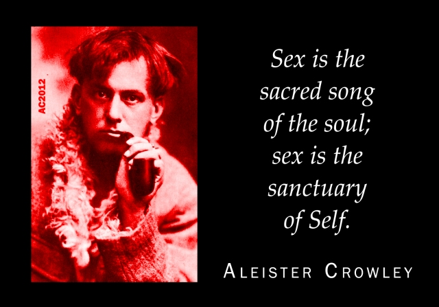 'Sex is the sacred song of the soul; sex is the sanctuary of Self.' - Aleister Crowley